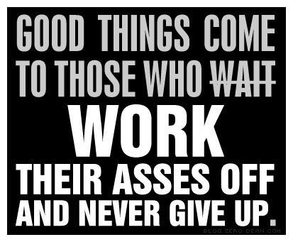 Good Things Come To Those Who Work...